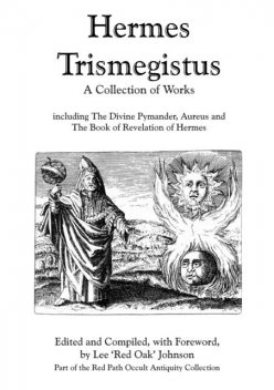 Hermes Trismegistus : A Collection of Works: Including The Divine Pymander, Aureus and The Book of Revelation of Hermes; Part of the Red Path Occult Antiquity Collection, Lee Johnson
