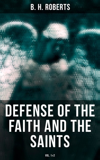 Defense of the Faith and the Saints (Vol.1&2), B.H.Roberts
