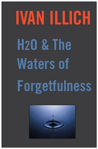 H20 and the Waters of Forgetfulness, Ivan Illich