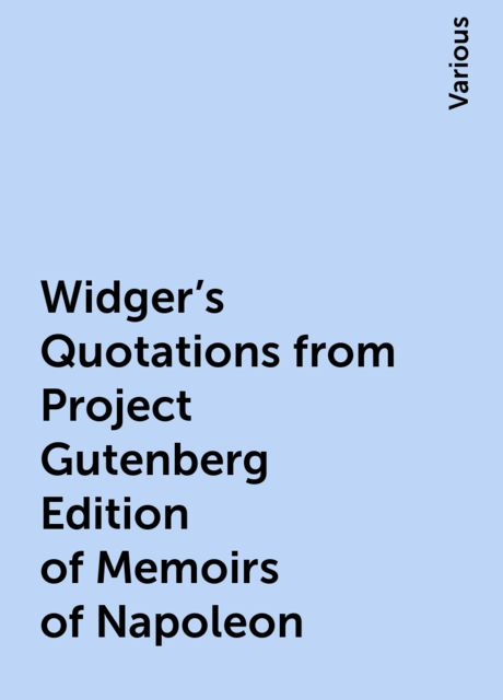 Widger's Quotations from Project Gutenberg Edition of Memoirs of Napoleon, Various