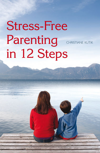 Stress-Free Parenting in 12 Steps, Christiane Kutik