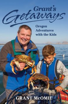 Grant's Getaways: Oregon Adventures with the Kids, Grant McOmie