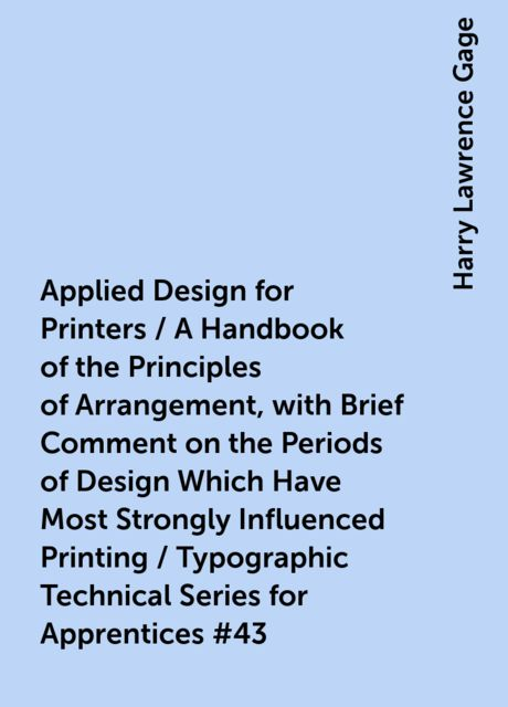 Applied Design for Printers / A Handbook of the Principles of Arrangement, with Brief Comment on the Periods of Design Which Have Most Strongly Influenced Printing / Typographic Technical Series for Apprentices #43, Harry Lawrence Gage