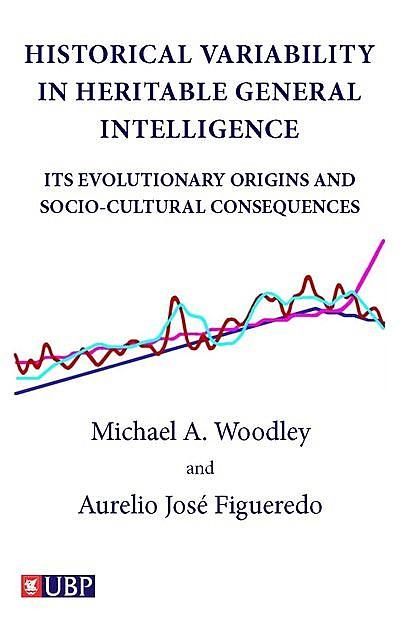 Historical Variability In Heritable General Intelligence: Its Evolutionary Origins and Socio-Cultural Consequences, Aurelio Jose Figueredo, Michael A. Woodley