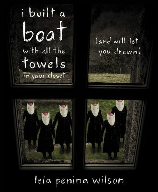 i built a boat with all the towels in your closet (and will let you drown), Leia Penina Wilson