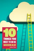 10 Things You Must Do to Be Successful in Life, James Fries