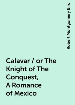 Calavar / or The Knight of The Conquest, A Romance of Mexico, Robert Montgomery Bird