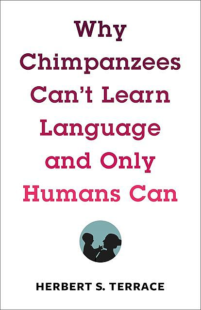Why Chimpanzees Can't Learn Language and Only Humans Can, Herbert S. Terrace