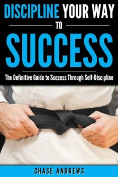 Discipline Your Way to Success: The Definitive Guide to Success Through Self-Discipline, Chase Andrews
