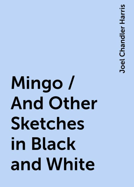 Mingo / And Other Sketches in Black and White, Joel Chandler Harris