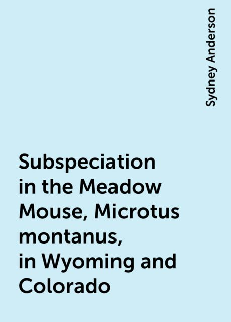 Subspeciation in the Meadow Mouse, Microtus montanus, in Wyoming and Colorado, Sydney Anderson