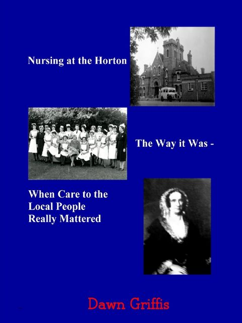 Nursing at the Horton: The Way it Was-When Care to the Local People Really Mattered, Dawn Griffis
