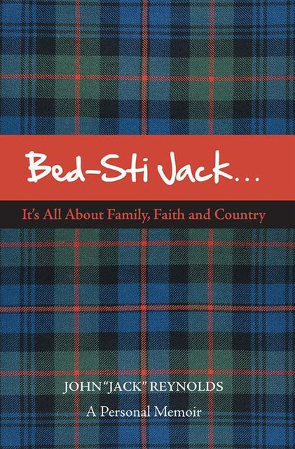 "Bed-Sti Jack..It's All About Family, Faith and Country"": A Personal Memoir, John ""Jack"" Reynolds"