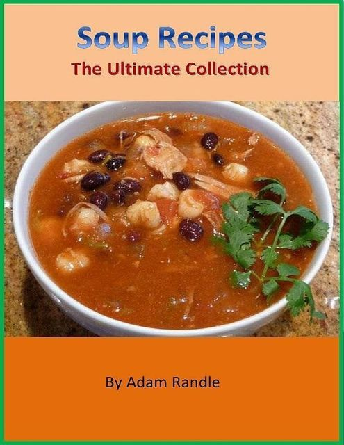 Soup Recipes – The Ultimate Collection, Adam Randle