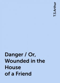 Danger / Or, Wounded in the House of a Friend, T.S.Arthur