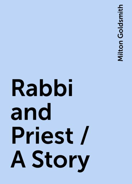 Rabbi and Priest / A Story, Milton Goldsmith