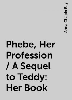 Phebe, Her Profession / A Sequel to Teddy: Her Book, Anna Chapin Ray