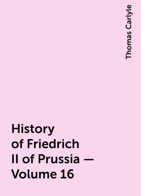 History of Friedrich II of Prussia — Volume 16, Thomas Carlyle