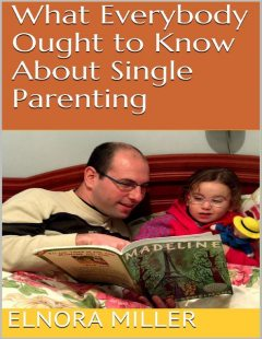 What Everybody Ought to Know About Single Parenting, Elnora Miller
