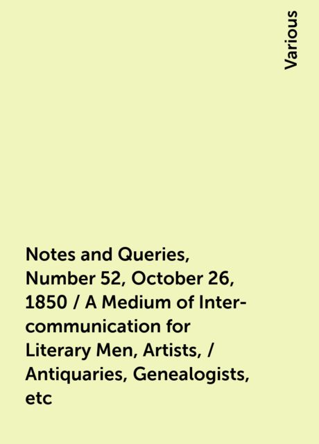 Notes and Queries, Number 52, October 26, 1850 / A Medium of Inter-communication for Literary Men, Artists, / Antiquaries, Genealogists, etc, Various
