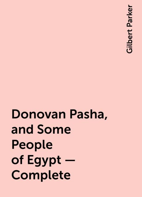 Donovan Pasha, and Some People of Egypt — Complete, Gilbert Parker