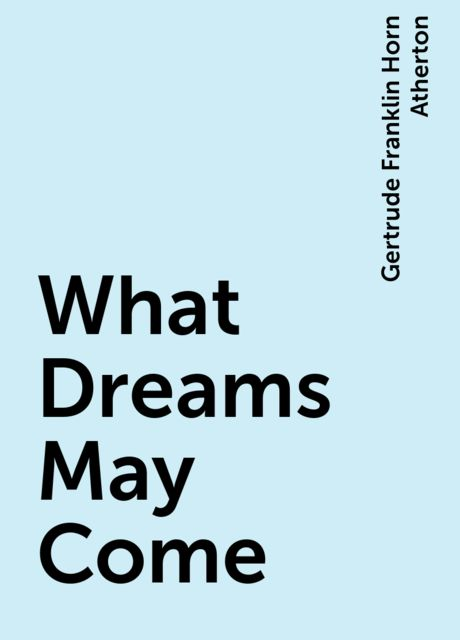 What Dreams May Come, Gertrude Franklin Horn Atherton
