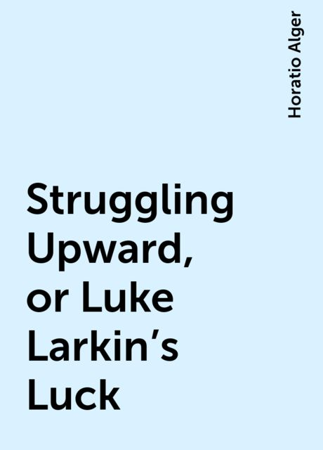 Struggling Upward, or Luke Larkin's Luck, Horatio Alger