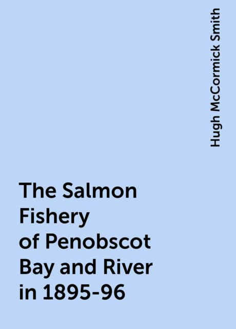 The Salmon Fishery of Penobscot Bay and River in 1895-96, Hugh McCormick Smith