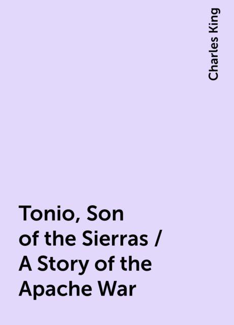 Tonio, Son of the Sierras / A Story of the Apache War, Charles King
