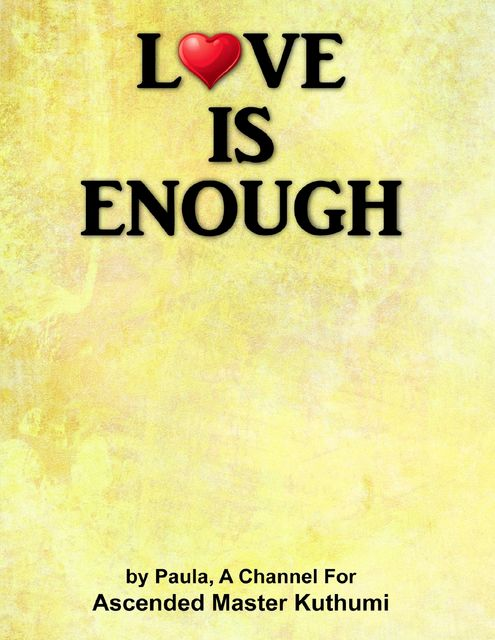 Love Is Enough, A Channel for Ascended Master Kuthumi, Paula