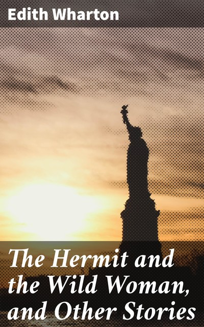 The Hermit and the Wild Woman, and Other Stories, Edith Wharton