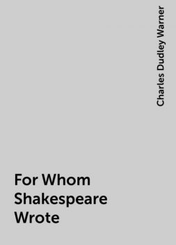 For Whom Shakespeare Wrote, Charles Dudley Warner