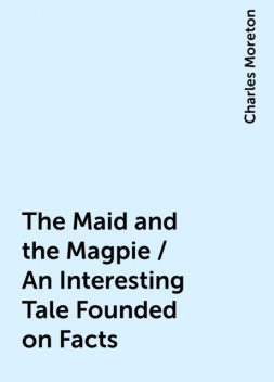 The Maid and the Magpie / An Interesting Tale Founded on Facts, Charles Moreton