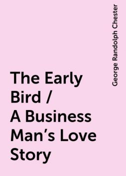 The Early Bird / A Business Man's Love Story, George Randolph Chester