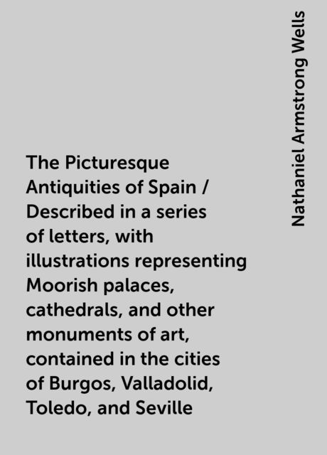 The Picturesque Antiquities of Spain / Described in a series of letters, with illustrations representing Moorish palaces, cathedrals, and other monuments of art, contained in the cities of Burgos, Valladolid, Toledo, and Seville, Nathaniel Armstrong Wells