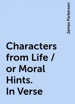 Characters from Life / or Moral Hints. In Verse, James Parkerson