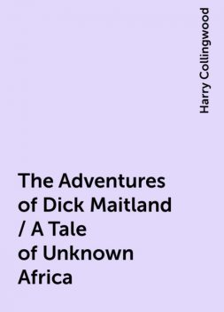 The Adventures of Dick Maitland / A Tale of Unknown Africa, Harry Collingwood