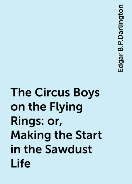 The Circus Boys on the Flying Rings : or, Making the Start in the Sawdust Life, Edgar B.P.Darlington