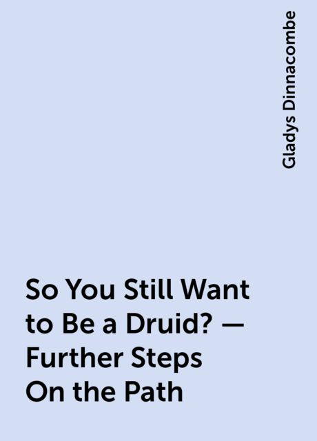 So You Still Want to Be a Druid? – Further Steps On the Path, Gladys Dinnacombe