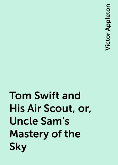 Tom Swift and His Air Scout, or, Uncle Sam's Mastery of the Sky, Victor Appleton