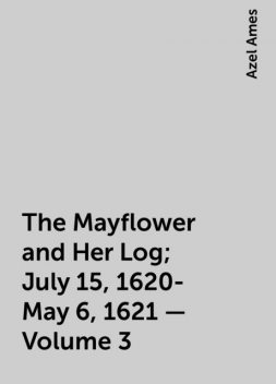 The Mayflower and Her Log; July 15, 1620-May 6, 1621 — Volume 3, Azel Ames