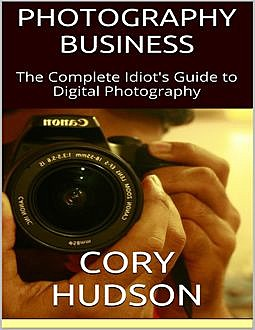 Photography Business: The Complete Idiot's Guide to Digital Photography, Cory Hudson