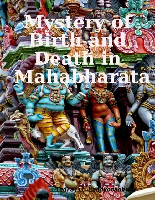 Mystery of Birth and Death in Mahabharata, Indrajit Bandyopadhyay