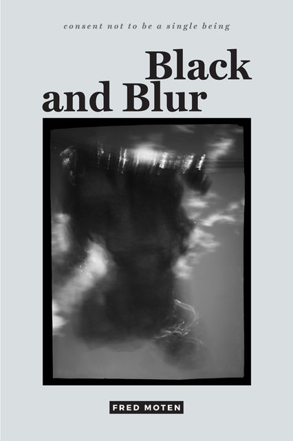 Black and Blur (consent not to be a single being), Fred Moten