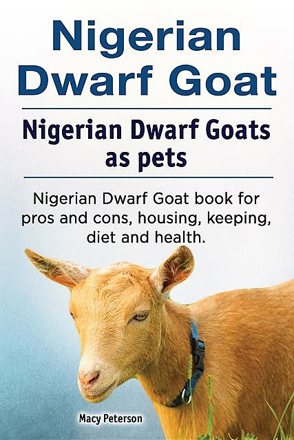 Nigerian Dwarf Goat. Nigerian Dwarf Goats as pets. Nigerian Dwarf Goat book for pros and cons, housing, keeping, diet and health, Macy Peterson