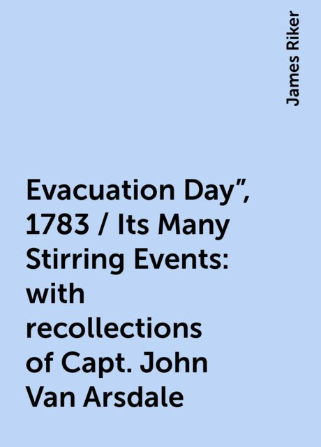 "Evacuation Day"", 1783 / Its Many Stirring Events: with recollections of Capt. John Van Arsdale, James Riker"