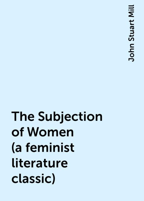 The Subjection of Women (a feminist literature classic), John Stuart Mill