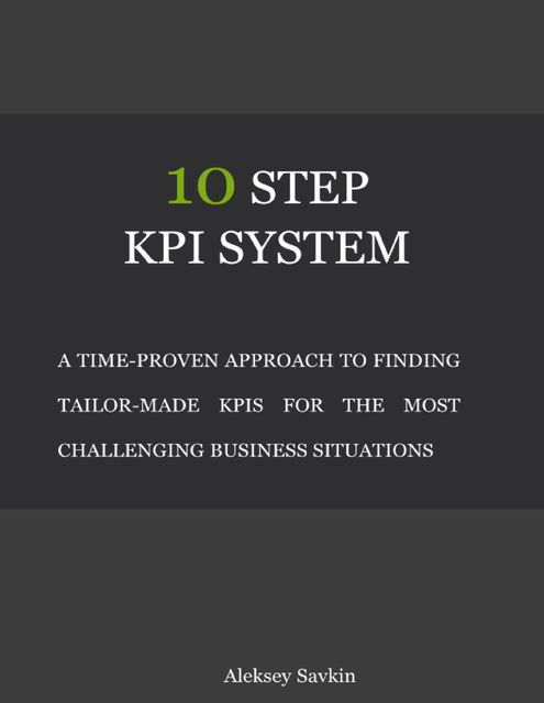 10 Step Kpi System: A Time-proven Approach to Finding Tailor-made Kpis for the Most Challenging Business Situations, Aleksey Savkin