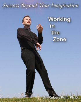Success Beyond Your Imagination: Working In the Zone, Robert Puff