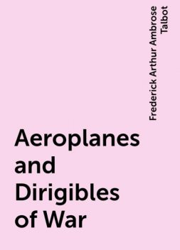 Aeroplanes and Dirigibles of War, Frederick Arthur Ambrose Talbot